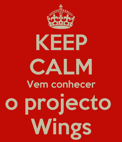 Poster: KEEP CALM Vem conhecer o projecto  Wings