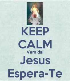 Poster: KEEP CALM Vem daí Jesus Espera-Te