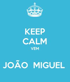 Poster: KEEP CALM VEM  JOÃO  MIGUEL