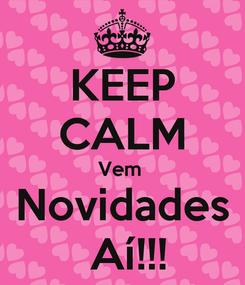 Poster: KEEP CALM Vem  Novidades  Aí!!!