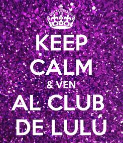 Poster: KEEP CALM & VEN AL CLUB  DE LULÚ