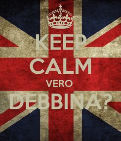 Poster: KEEP CALM VERO  DEBBINA?