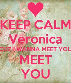 Poster: KEEP CALM Veronica CUZ I WANNA MEET YOU MEET YOU