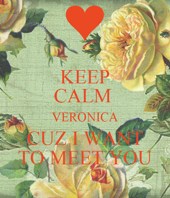 Poster: KEEP CALM  VERONICA CUZ I WANT TO MEET YOU