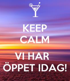 Poster: KEEP CALM  VI HAR   ÖPPET IDAG!