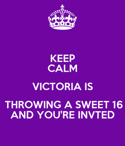 Poster: KEEP CALM VICTORIA IS  THROWING A SWEET 16 AND YOU'RE INVTED