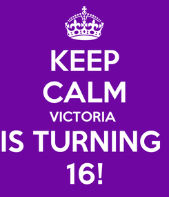 Poster: KEEP CALM VICTORIA  IS TURNING  16!