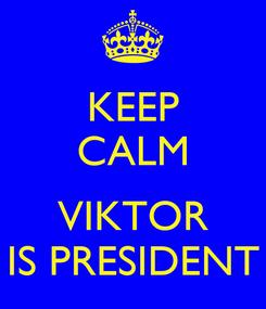 Poster: KEEP CALM  VIKTOR IS PRESIDENT