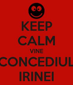 Poster: KEEP CALM VINE CONCEDIUL IRINEI
