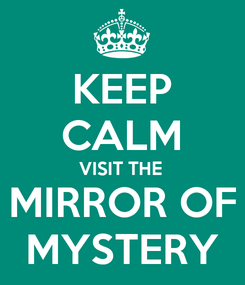 Poster: KEEP CALM VISIT THE MIRROR OF MYSTERY