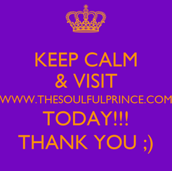 Poster: KEEP CALM & VISIT WWW.THESOULFULPRINCE.COM TODAY!!! THANK YOU ;)