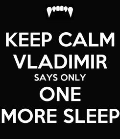 Poster: KEEP CALM VLADIMIR SAYS ONLY ONE MORE SLEEP