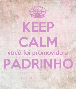 Poster: KEEP CALM você foi promovido a PADRINHO