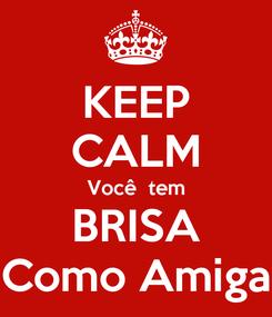 Poster: KEEP CALM Você  tem BRISA Como Amiga