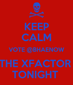Poster: KEEP CALM VOTE @BHAENOW THE XFACTOR  TONIGHT