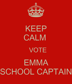 Poster: KEEP CALM    VOTE EMMA SCHOOL CAPTAIN