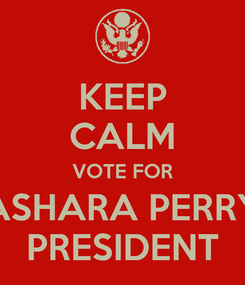 Poster: KEEP CALM VOTE FOR ASHARA PERRY PRESIDENT