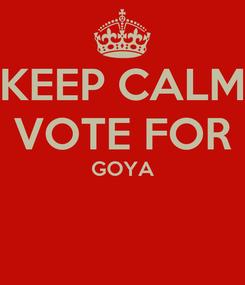 Poster: KEEP CALM VOTE FOR GOYA