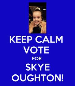 Poster: KEEP CALM  VOTE  FOR  SKYE OUGHTON!