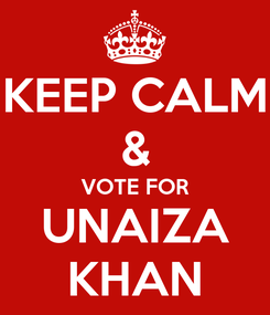 Poster: KEEP CALM & VOTE FOR UNAIZA KHAN