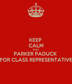 Poster: KEEP  CALM VOTE  PARKER PADUCK  FOR CLASS REPRESENTATIVE
