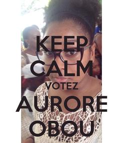 Poster: KEEP CALM VOTEZ AURORE OBOU