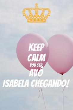 Poster: KEEP CALM Vou ser  Avô Isabela chegando!
