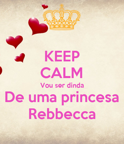 Poster: KEEP CALM Vou ser dinda De uma princesa Rebbecca