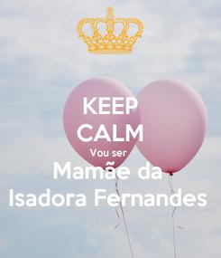 Poster: KEEP CALM Vou ser  Mamãe da  Isadora Fernandes