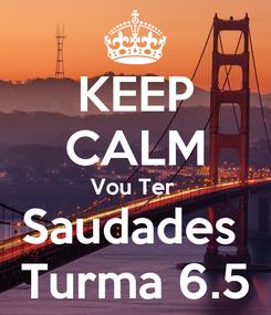 Poster: KEEP CALM Vou Ter  Saudades  Turma 6.5