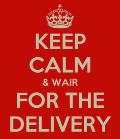Poster: KEEP CALM & WAIR FOR THE DELIVERY