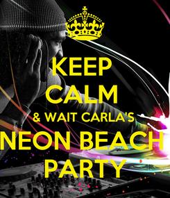 Poster: KEEP  CALM  & WAIT CARLA'S  NEON BEACH  PARTY
