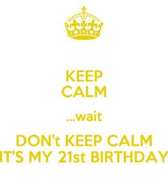 Poster: KEEP CALM ...wait DON't KEEP CALM IT'S MY 21st BIRTHDAY
