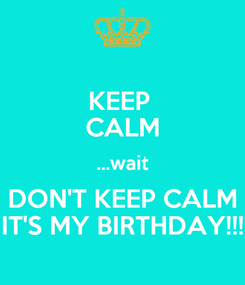 Poster: KEEP  CALM ...wait DON'T KEEP CALM IT'S MY BIRTHDAY!!!
