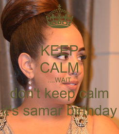 Poster: KEEP CALM ....WAIT  don't keep calm  it's samar birthday