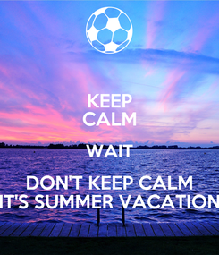 Poster: KEEP CALM WAIT DON'T KEEP CALM IT'S SUMMER VACATION
