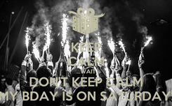 Poster: KEEP CALM ...WAIT DON'T KEEP CALM MY BDAY IS ON SATURDAY!