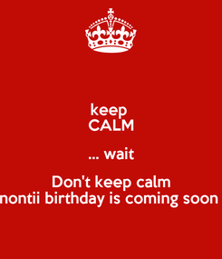Poster: keep  CALM ... wait Don't keep calm nontii birthday is coming soon