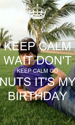 Poster: KEEP CALM WAIT DON'T KEEP CALM GO NUTS IT'S MY BIRTHDAY