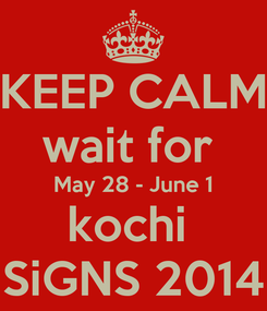 Poster: KEEP CALM wait for  May 28 - June 1 kochi  SiGNS 2014