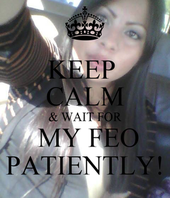 Poster: KEEP  CALM & WAIT FOR  MY FEO PATIENTLY!