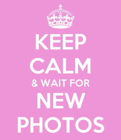 Poster: KEEP CALM & WAIT FOR NEW PHOTOS