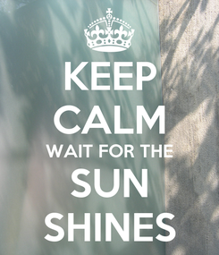 Poster: KEEP CALM WAIT FOR THE SUN SHINES