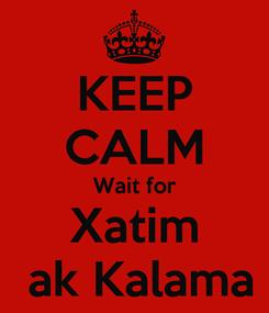 Poster: KEEP CALM Wait for Xatim  ak Kalama