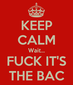 Poster: KEEP CALM Wait... FUCK IT'S THE BAC