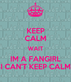 Poster: KEEP CALM WAIT IM A FANGIRL I CAN'T KEEP CALM