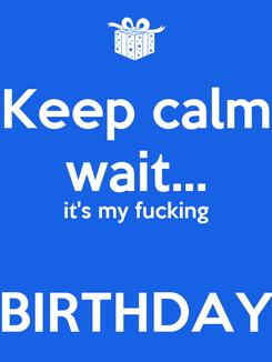 Poster: Keep calm wait... it's my fucking  BIRTHDAY