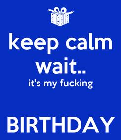 Poster: keep calm wait.. it's my fucking  BIRTHDAY