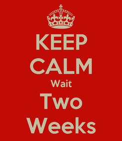 Poster: KEEP CALM Wait Two Weeks