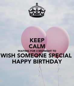 Poster: KEEP CALM WAITING FOR 3 MIDNIGHT TO WISH SOMEONE SPECIAL  HAPPY BIRTHDAY